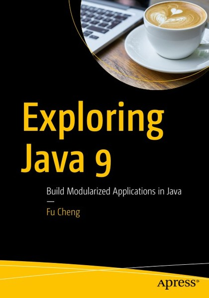 Fu Cheng. Exploring Java 9. Build Modularized Applications in Java
