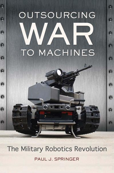 Paul J. Springer. Outsourcing War to Machines. The Military Robotics Revolution