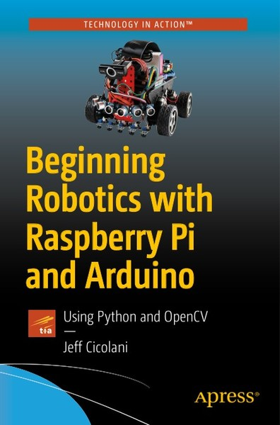 Jeff Cicolani. Beginning Robotics with Raspberry Pi and Arduino. Using Python and OpenCV
