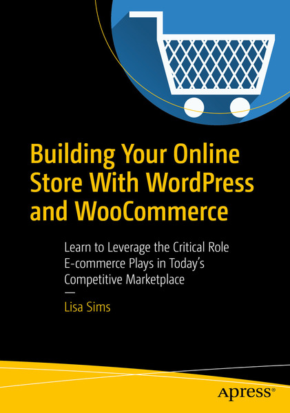 Lisa Sims. Building Your Online Store With WordPress and WooCommerce