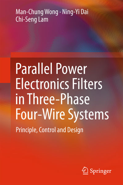 Man-Chung Wong, Ning-Yi Dai. Parallel Power Electronics Filters in Three-Phase Four-Wire Systems. Principle, Control and Design